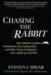 Chasing the Rabbit: How Market Leaders Outdistance the Competition and How Great Companies Can Catch Up and Win - Steven J. Spear