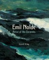 Emil Nolde: Artist of the Elements - Averil King, Keith Hartley