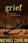 Grief: Five Stories of Apocalyptic Loss - Michael Coorlim