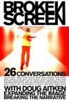 Broken Screen: 26 Conversations With Doug Aitken Expanding the Image, Breaking the Narrative - Doug Aitken, Noel Daniel, Robert Altman, Ahtila Eija-Liisa