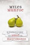 El Proposito y el Poder del Amor y el Matrimonio = The Porpuse and Power of Love and Marriage - Myles Munroe