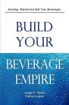 Build Your Beverage Empire - Jorge S Olson, Carlos Lopez, Gloria Olson