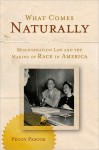 What Comes Naturally: Miscegenation Law and the Making of Race in America - Peggy Pascoe