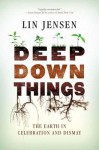 Deep Down Things: The Earth in Celebration and Dismay - Lin Jensen