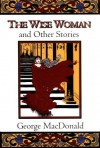The Wise Woman and Other Stories - George MacDonald, Craig Yoe
