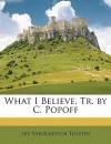 What I Believe, Tr. by C. Popoff - Leo Tolstoy