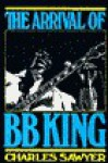 The Arrival Of B. B. King: The Authorized Biography - Charles Sawyer