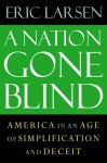 A Nation Gone Blind: America in an Age of Simplification and Deceit - Eric Larsen
