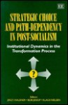 Strategic Choice and Path-Dependency in Post-Socialism: Institutional Dynamics in the Transformation Process - Jerzy Hausner, Bob Jessop