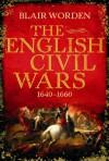 The English Civil Wars, 1640 1660 - Blair Worden