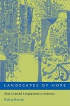 Landscapes of Hope: Anti-Colonial Utopianism in America - Dohra Ahmad