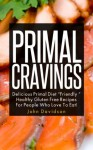 "Primal Cravings: Delicious Primal Diet ""Friendly"" Healthy Gluten Free Recipes For The People Who Love To Eat! - John Davidson"
