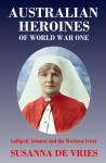 Australian Heroines of World War One: Gallipoli, Lemnos and the Western Front - Susanna de Vries