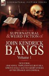 The Collected Supernatural and Weird Fiction of John Kendrick Bangs: Volume 1-Including One Novel 'Toppleton's Client or a Spirit in Exile' and Ten Sh - John Kendrick Bangs
