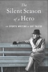 The Silent Season of a Hero: The Sports Writing of Gay Talese - Gay Talese, Michael Rosenwald
