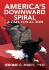 America's Downward Spiral: A Call For Action - Jerome G. Manis