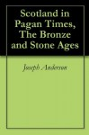 Scotland in Pagan Times, The Bronze and Stone Ages - Joseph Anderson