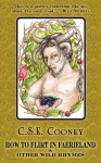 How to Flirt in Faerieland & Other Wild Rhymes - C.S.E. Cooney, Rebecca Huston