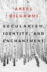 Secularism, Identity, and Enchantment - Akeel Bilgrami