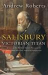Salisbury: Victorian Titan - Andrew Roberts