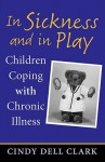 In Sickness and in Play: Children Coping with Chronic Illness - Cindy Dell Clark