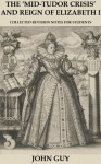 The 'Mid-Tudor Crisis' and Reign of Elizabeth I - Collected Revision Notes for Students - John Guy