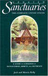 Sanctuaries: The Complete United States--A Guide to Lodgings in Monasteries, Abbeys, and Retreats - Jack Kelly, Marcia Kelly