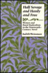 Half Savage and Hardy and Free: Women and Rural Radicalism in the Nineteenth-Century Novel - Judith Weissman