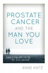 Prostate Cancer and the Man You Love: Supporting and Caring for Your Partner - Anne Katz