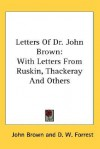 Letters of Dr. John Brown: With Letters from Ruskin, Thackeray and Others - John Brown, D.W. Forrest