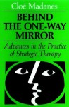 Behind the One-Way Mirror: Advances in the Practice of Strategic Therapy (Jossey Bass Social and Behavioral Science Series) - Cloe Madanes