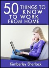 50 Things to Know about Working from Home: Simple Solutions for the Freelancer or Entrepreneur - Kimberley Sherlock, 50 Things To Know