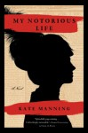 My Notorious Life: A Novel - Kate Manning