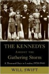The Kennedys Amidst the Gathering Storm: A Thousand Days in London, 1938-1940 - Will Swift