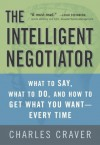 The Intelligent Negotiator: What to Say, What to Do, How to Get What You Want--Every Time - Charles B. Craver