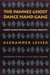 The Pawnee Ghost Dance Hand Game: Ghost Dance Revival and Ethnic Identity - Alexander Lesser, Alice Beck Kehoe