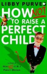 How Not to Raise a Perfect Child - Libby Purves