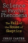 Science and Psychic Phenomena: The Fall of the House of Skeptics - Chris Carter