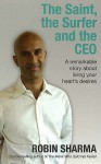 The Saint, the Surfer and the CEO: A Remarkable Story About Living Your Heart's Desires - Robin S. Sharma