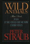 Wild Animals: Three Novels : Julia, If You Could See Me Now, Under Venus - Peter Straub
