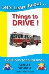 Let's Learn About...Things to Drive!: A Curious Toddler Book - Cheryl Shireman