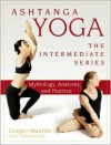 Ashtanga Yoga - The Intermediate Series: Mythology, Anatomy, and Practice - Gregor Maehle