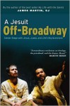 A Jesuit Off-Broadway: Center Stage with Jesus, Judas, and Life's Big Questions - James J. Martin, Stephen Adly Guirgis