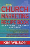 The Church Marketing Recipe Book for New and Small Churches with Limited Budgets - Kim Wilson