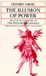 The Illusion of Power: Political Theater in the English Renaissance (A Quantum Book) - Stephen Orgel