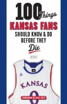 100 Things Kansas Fans Should Know & Do Before They Die - Ken Davis