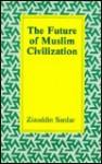 The Future of Muslim Civilization - Ziauddin Sardar