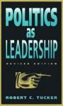 Politics as Leadership: Revised Edition - Robert Tucker