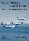 Silver Wings. Golden Valor: The USAF Remembers Korea - Richard P. Hallion, Air Force History and Museums Program (U.S.)