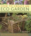 How to Create an Eco Garden: The Practical Guide to Greener, Planet-Friendly Gardening. Step-By-Step Techniques, a Directory of Over 80 Plants and Over 500 Photographs and Illustrations - John Walker